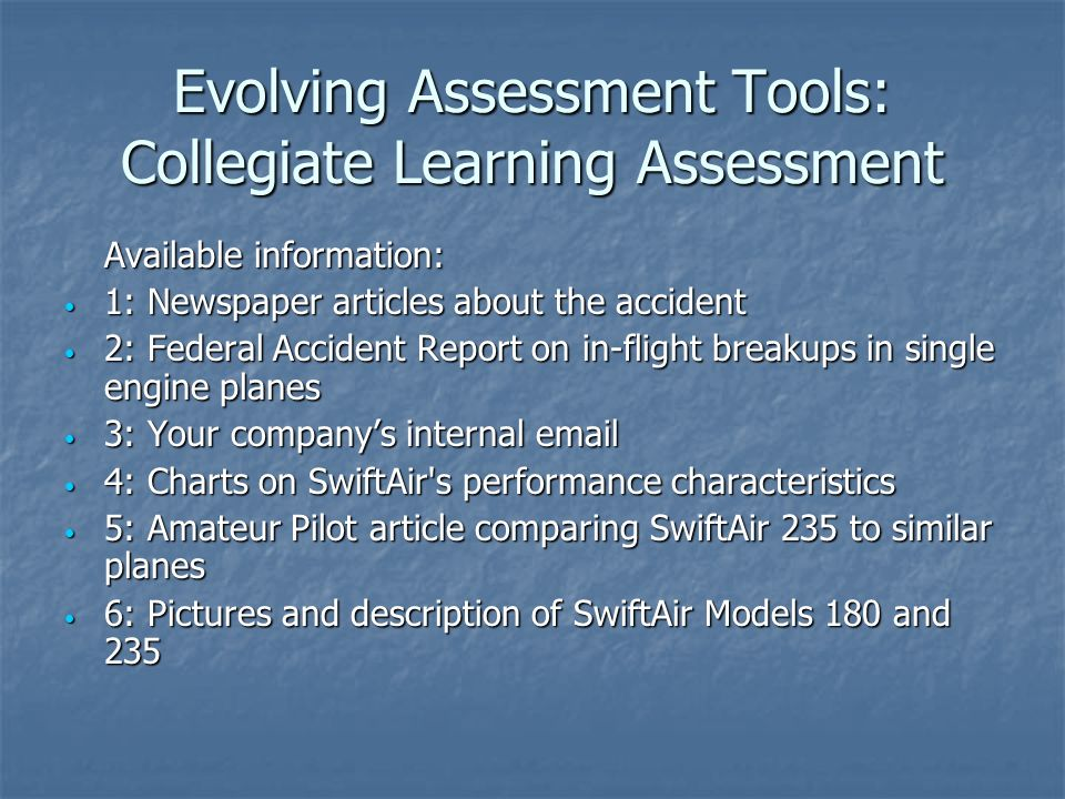 Evolving Assessment Tools: Collegiate Learning Assessment Available information: 1: Newspaper articles about the accident 1: Newspaper articles about the accident 2: Federal Accident Report on in-flight breakups in single engine planes 2: Federal Accident Report on in-flight breakups in single engine planes 3: Your company's internal  3: Your company's internal  4: Charts on SwiftAir s performance characteristics 4: Charts on SwiftAir s performance characteristics 5: Amateur Pilot article comparing SwiftAir 235 to similar planes 5: Amateur Pilot article comparing SwiftAir 235 to similar planes 6: Pictures and description of SwiftAir Models 180 and 235 6: Pictures and description of SwiftAir Models 180 and 235