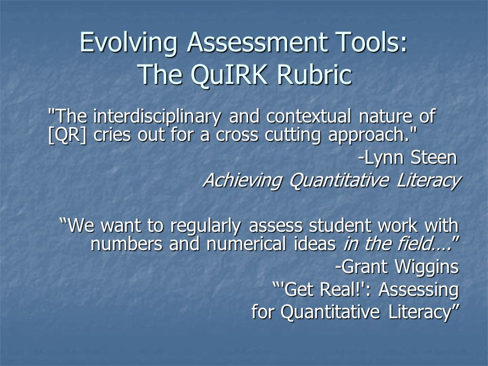 Evolving Assessment Tools: The QuIRK Rubric The interdisciplinary and contextual nature of [QR] cries out for a cross cutting approach. -Lynn Steen -Lynn Steen Achieving Quantitative Literacy We want to regularly assess student work with numbers and numerical ideas in the field…. -Grant Wiggins Get Real! : Assessing for Quantitative Literacy