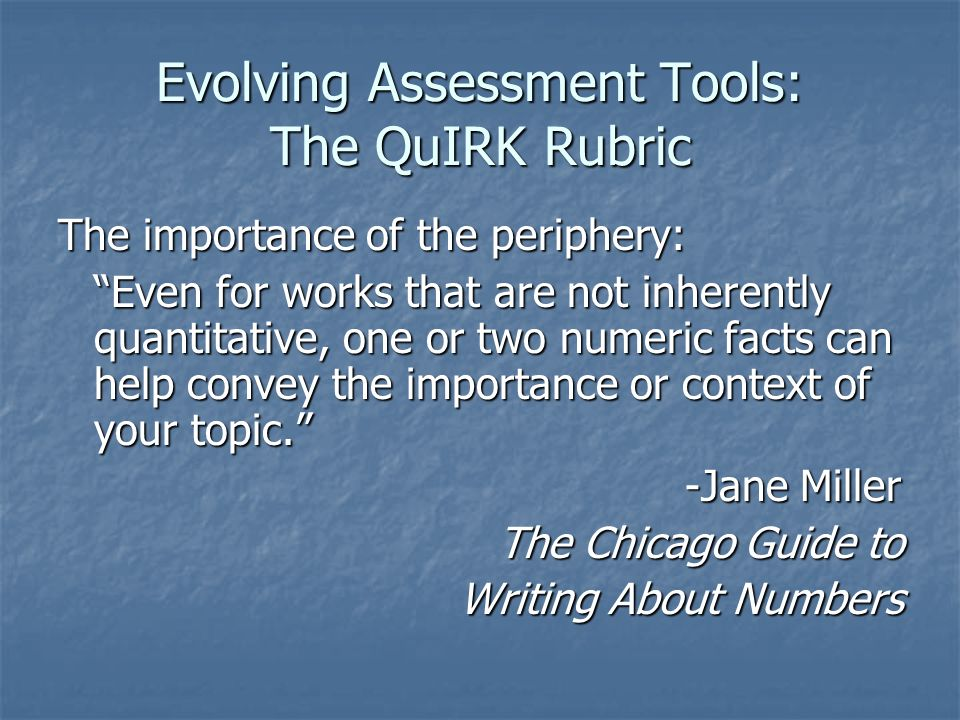 Evolving Assessment Tools: The QuIRK Rubric The importance of the periphery: Even for works that are not inherently quantitative, one or two numeric facts can help convey the importance or context of your topic. -Jane Miller -Jane Miller The Chicago Guide to Writing About Numbers
