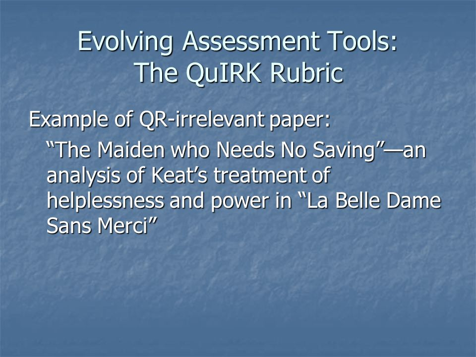 Evolving Assessment Tools: The QuIRK Rubric Example of QR-irrelevant paper: The Maiden who Needs No Saving —an analysis of Keat's treatment of helplessness and power in La Belle Dame Sans Merci