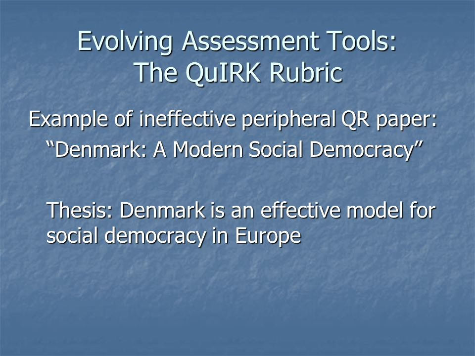 Evolving Assessment Tools: The QuIRK Rubric Example of ineffective peripheral QR paper: Denmark: A Modern Social Democracy Thesis: Denmark is an effective model for social democracy in Europe
