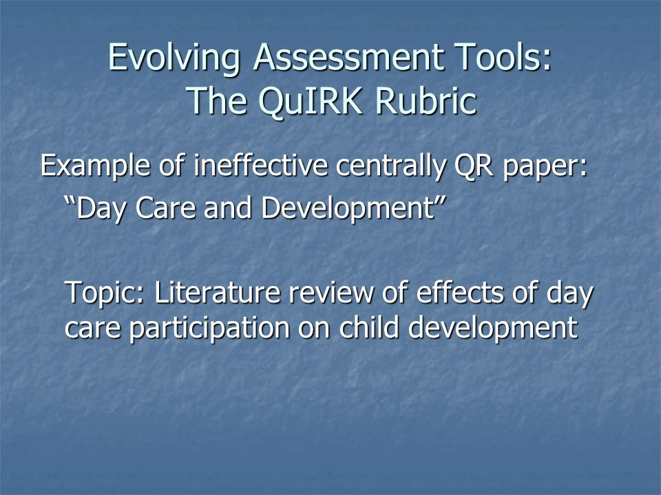 Evolving Assessment Tools: The QuIRK Rubric Example of ineffective centrally QR paper: Day Care and Development Topic: Literature review of effects of day care participation on child development