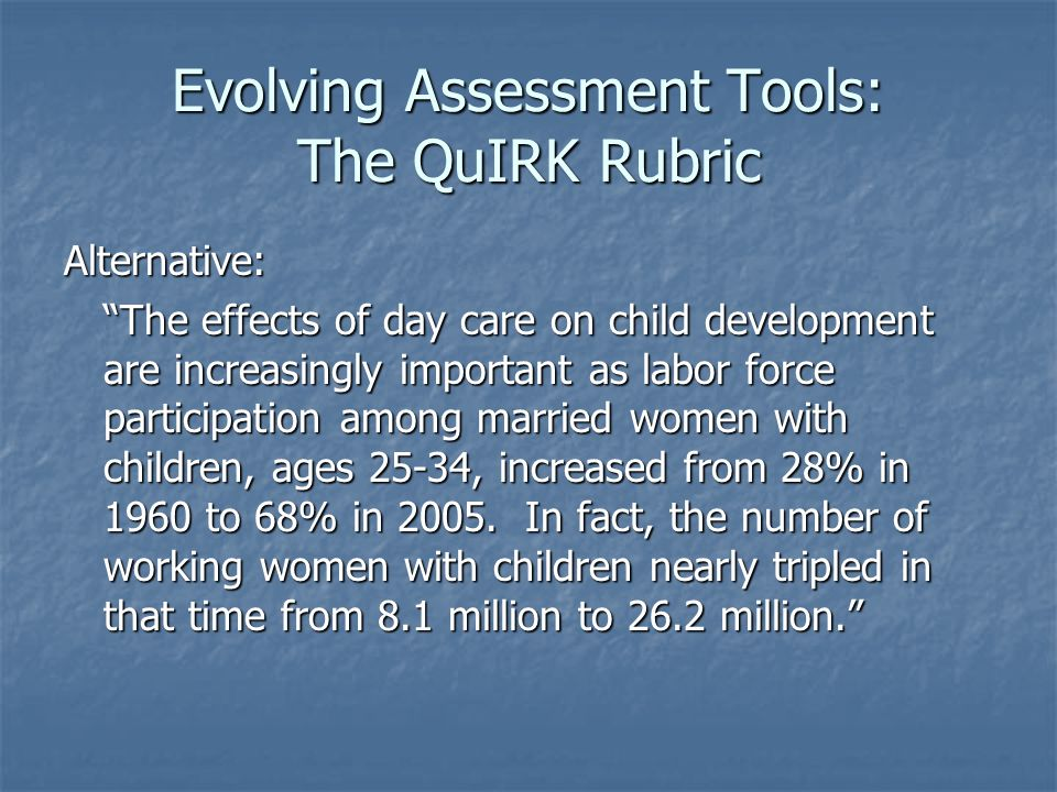Evolving Assessment Tools: The QuIRK Rubric Alternative: The effects of day care on child development are increasingly important as labor force participation among married women with children, ages 25-34, increased from 28% in 1960 to 68% in 2005.