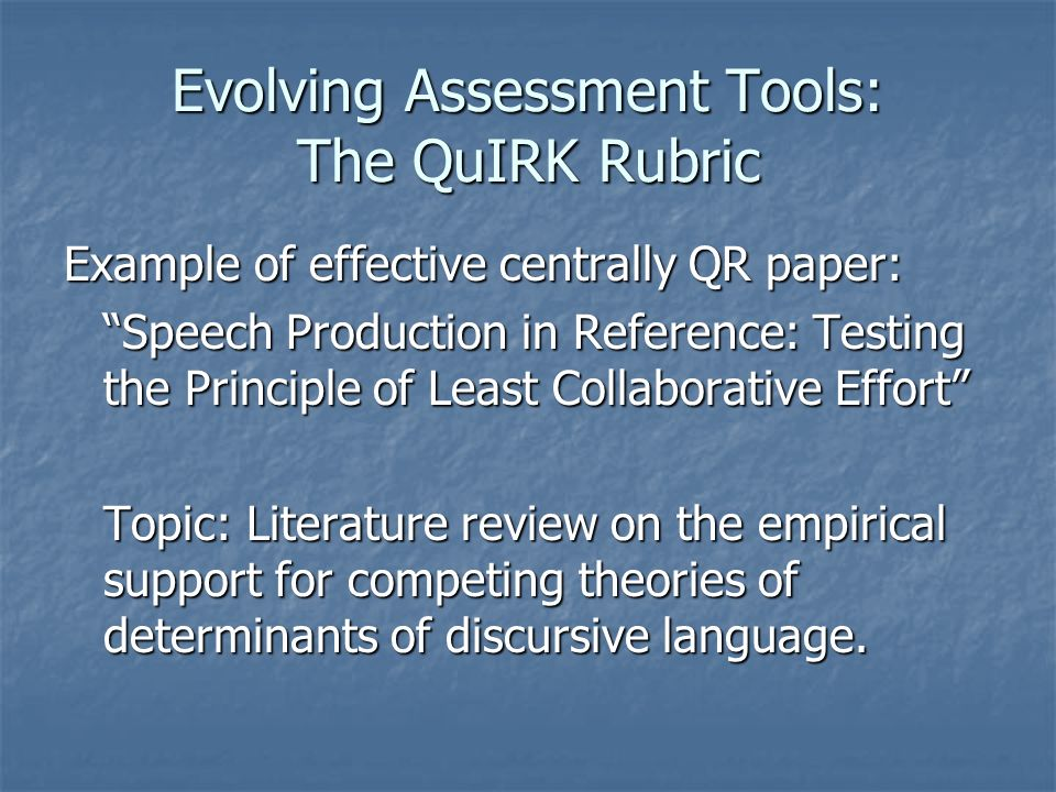 Evolving Assessment Tools: The QuIRK Rubric Example of effective centrally QR paper: Speech Production in Reference: Testing the Principle of Least Collaborative Effort Topic: Literature review on the empirical support for competing theories of determinants of discursive language.