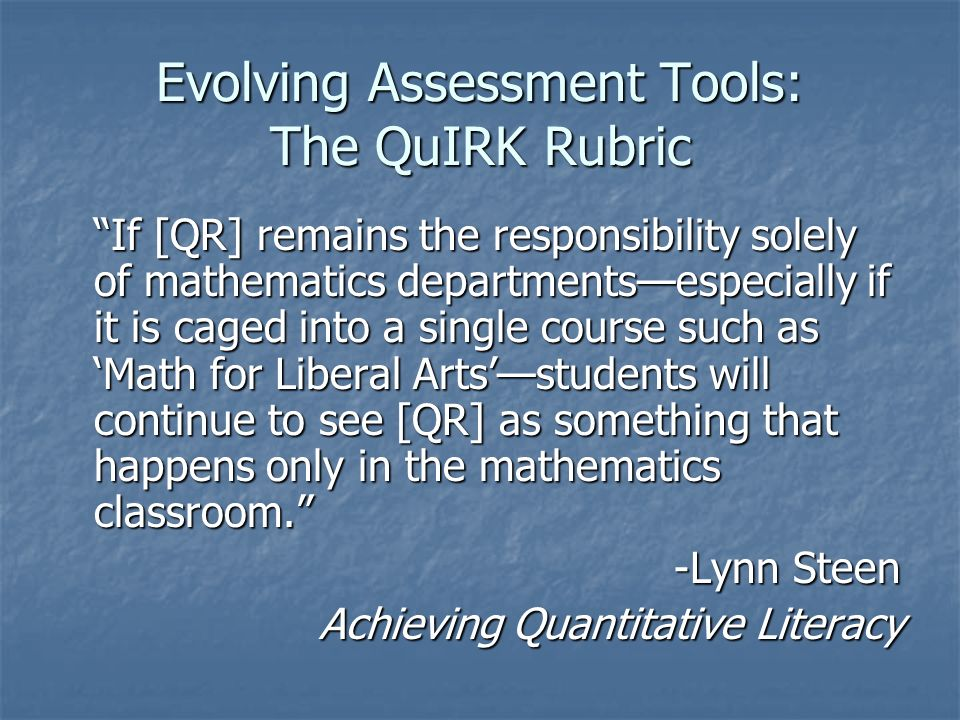 Evolving Assessment Tools: The QuIRK Rubric If [QR] remains the responsibility solely of mathematics departments—especially if it is caged into a single course such as 'Math for Liberal Arts'—students will continue to see [QR] as something that happens only in the mathematics classroom. -Lynn Steen -Lynn Steen Achieving Quantitative Literacy