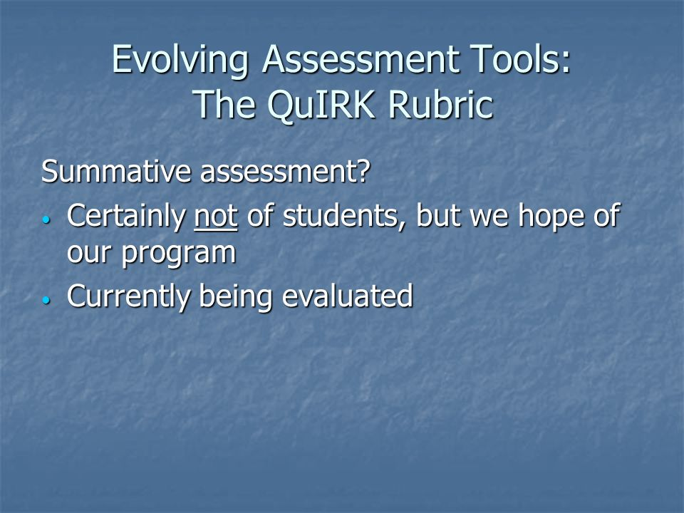 Evolving Assessment Tools: The QuIRK Rubric Summative assessment.