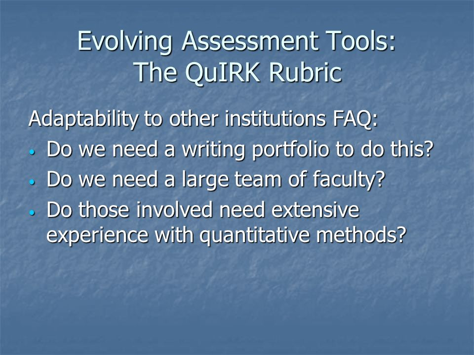 Evolving Assessment Tools: The QuIRK Rubric Adaptability to other institutions FAQ: Do we need a writing portfolio to do this.