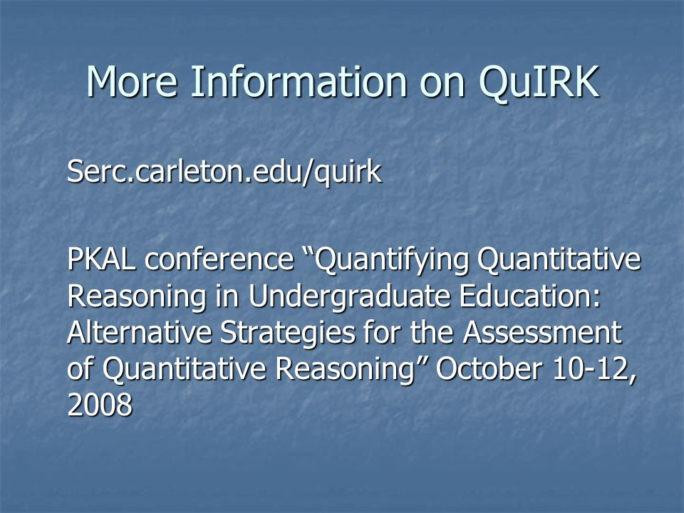 More Information on QuIRK Serc.carleton.edu/quirk PKAL conference Quantifying Quantitative Reasoning in Undergraduate Education: Alternative Strategies for the Assessment of Quantitative Reasoning October 10-12, 2008