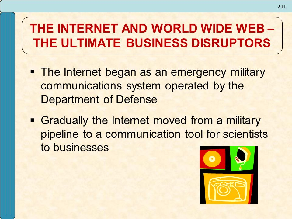 3-11 THE INTERNET AND WORLD WIDE WEB – THE ULTIMATE BUSINESS DISRUPTORS  The Internet began as an emergency military communications system operated by the Department of Defense  Gradually the Internet moved from a military pipeline to a communication tool for scientists to businesses