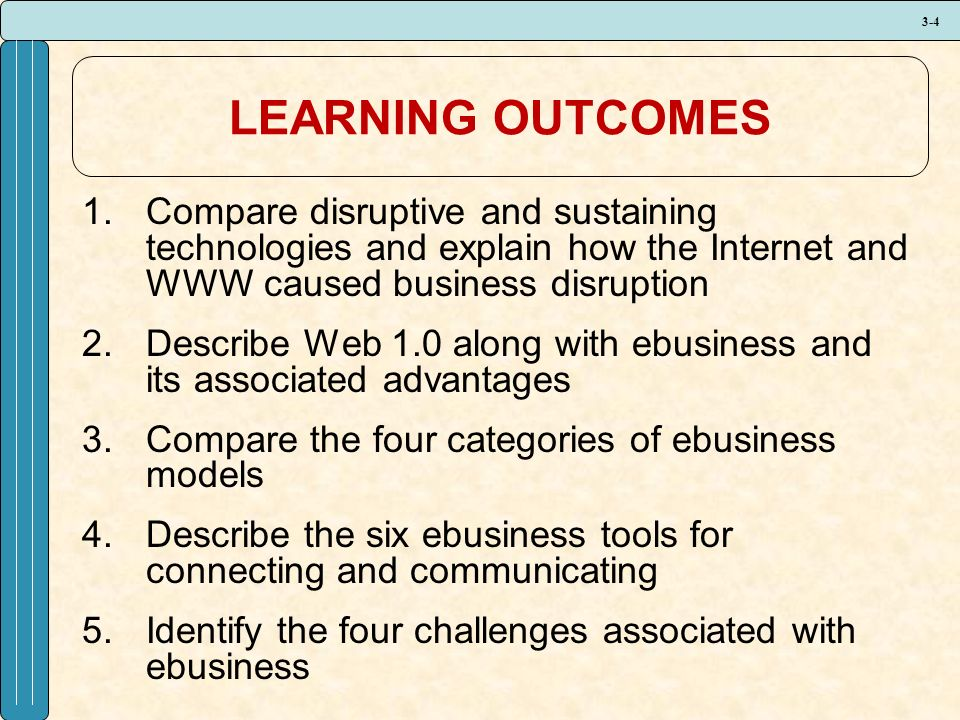 3-4 LEARNING OUTCOMES 1.Compare disruptive and sustaining technologies and explain how the Internet and WWW caused business disruption 2.Describe Web 1.0 along with ebusiness and its associated advantages 3.Compare the four categories of ebusiness models 4.Describe the six ebusiness tools for connecting and communicating 5.Identify the four challenges associated with ebusiness