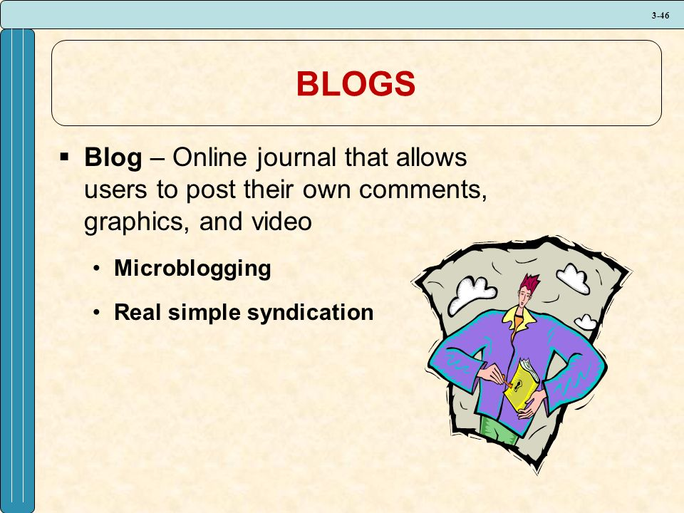 3-46 BLOGS  Blog – Online journal that allows users to post their own comments, graphics, and video Microblogging Real simple syndication