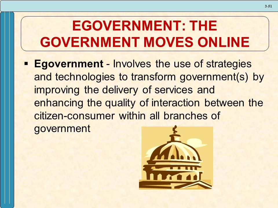 3-51 EGOVERNMENT: THE GOVERNMENT MOVES ONLINE  Egovernment - Involves the use of strategies and technologies to transform government(s) by improving the delivery of services and enhancing the quality of interaction between the citizen-consumer within all branches of government