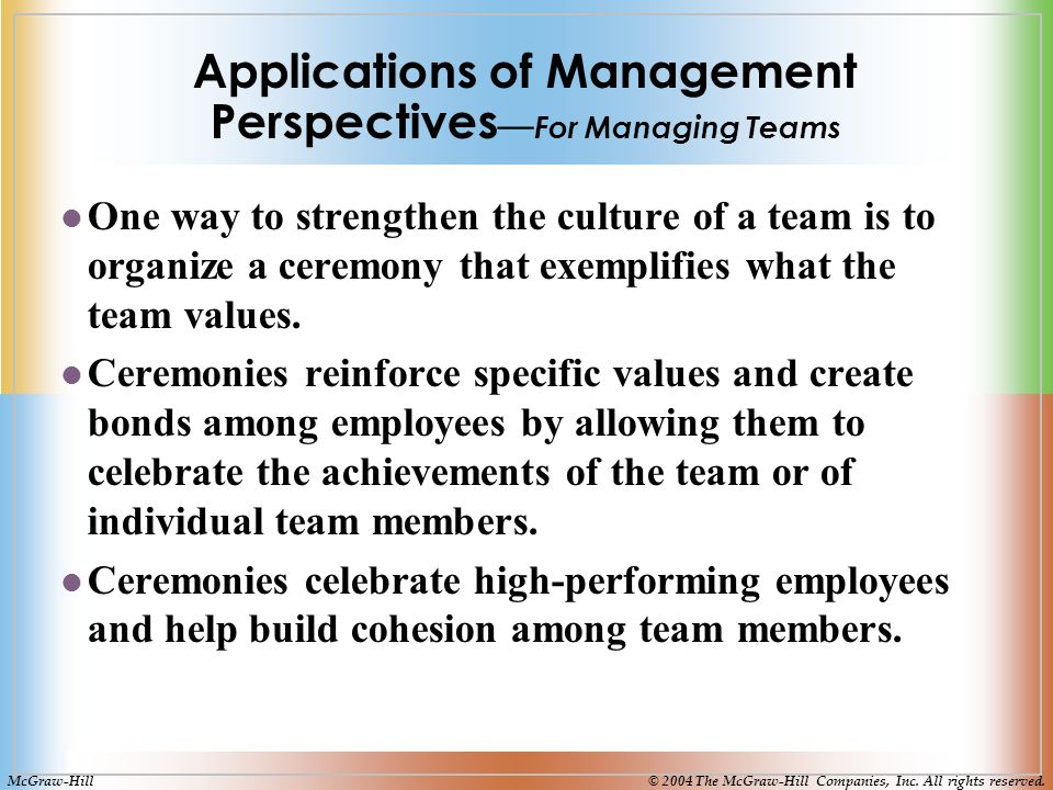 Applications of Management Perspectives — For Managing Teams One way to strengthen the culture of a team is to organize a ceremony that exemplifies what the team values.