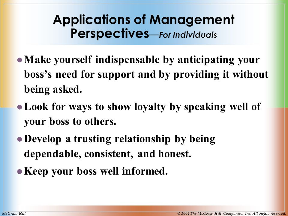 Applications of Management Perspectives — For Individuals Make yourself indispensable by anticipating your boss's need for support and by providing it without being asked.