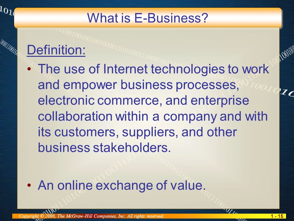 1 - 15 Copyright © 2006, The McGraw-Hill Companies, Inc. All rights reserved. What is E-Business? Definition: The use of Internet technologies to work