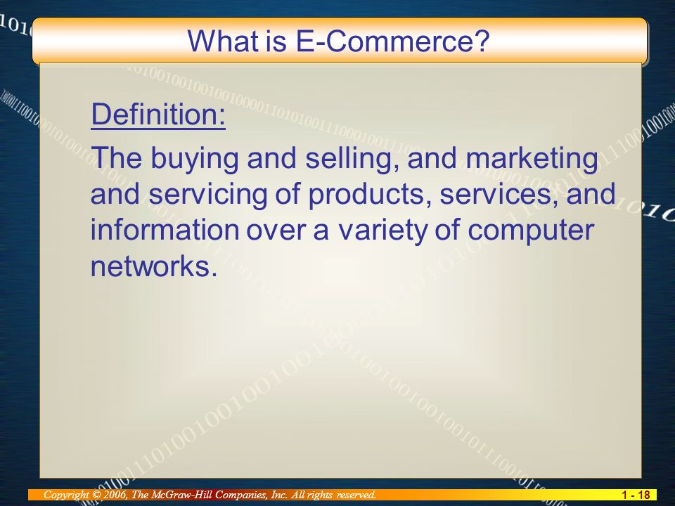 1 - 18 Copyright © 2006, The McGraw-Hill Companies, Inc. All rights reserved. What is E-Commerce? Definition: The buying and selling, and marketing an