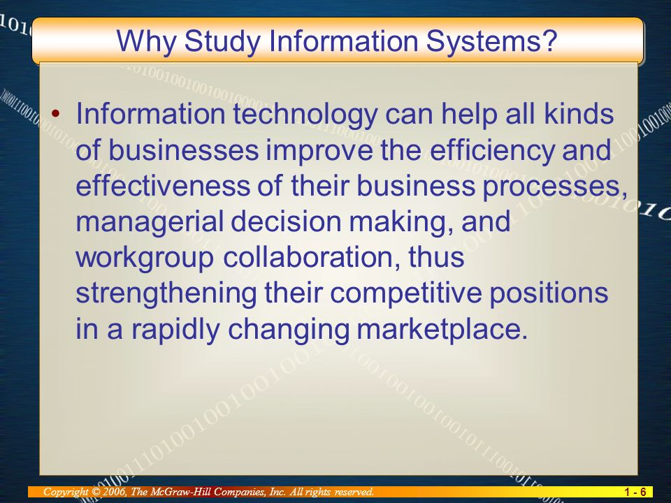 1 - 6 Copyright © 2006, The McGraw-Hill Companies, Inc. All rights reserved. Why Study Information Systems? Information technology can help all kinds