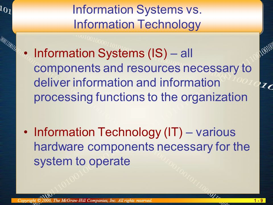 1 - 9 Copyright © 2006, The McGraw-Hill Companies, Inc. All rights reserved. Information Systems vs. Information Technology Information Systems (IS) –