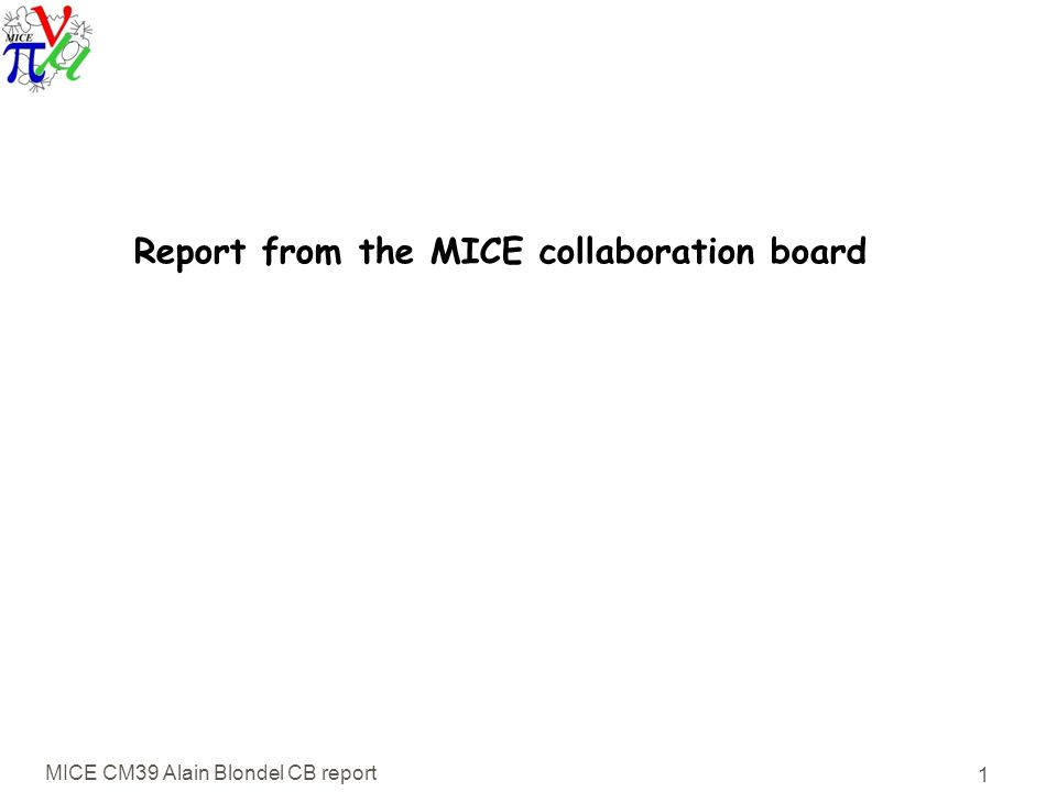 MICE CM39 Alain Blondel CB report 1 Report from the MICE collaboration board