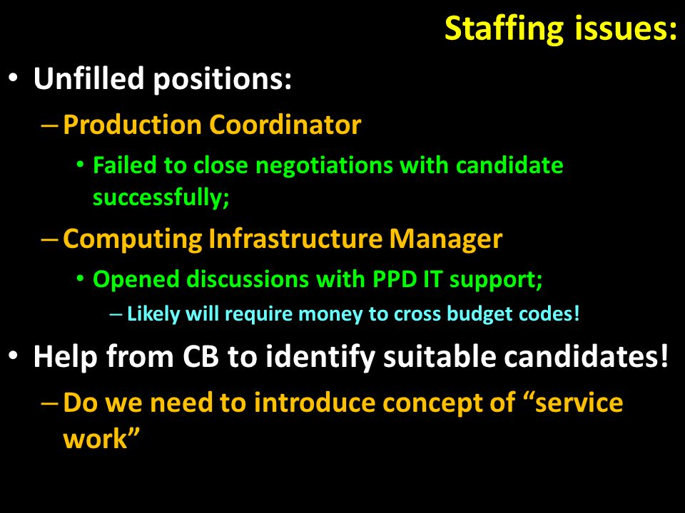 Staffing issues: Unfilled positions: – Production Coordinator Failed to close negotiations with candidate successfully; – Computing Infrastructure Manager Opened discussions with PPD IT support; – Likely will require money to cross budget codes.