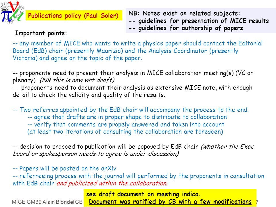 MICE CM39 Alain Blondel CB report 7 Publications policy (Paul Soler) NB: Notes exist on related subjects: -- guidelines for presentation of MICE results -- guidelines for authorship of papers -- any member of MICE who wants to write a physics paper should contact the Editorial Board (EdB) chair (presently Maurizio) and the Analysis Coordinator (presently Victoria) and agree on the topic of the paper.