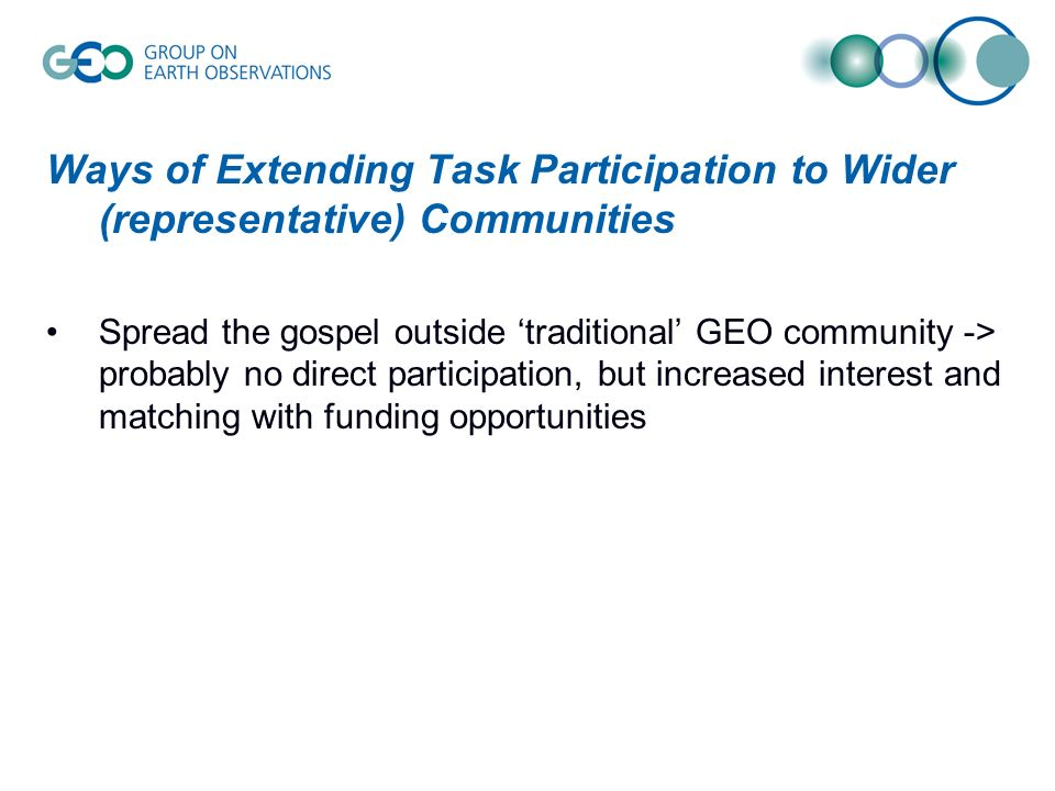 Ways of Extending Task Participation to Wider (representative) Communities Spread the gospel outside 'traditional' GEO community -> probably no direct participation, but increased interest and matching with funding opportunities