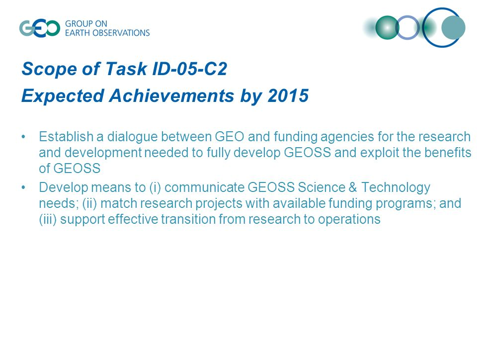 Scope of Task ID-05-C2 Expected Achievements by 2015 Establish a dialogue between GEO and funding agencies for the research and development needed to fully develop GEOSS and exploit the benefits of GEOSS Develop means to (i) communicate GEOSS Science & Technology needs; (ii) match research projects with available funding programs; and (iii) support effective transition from research to operations