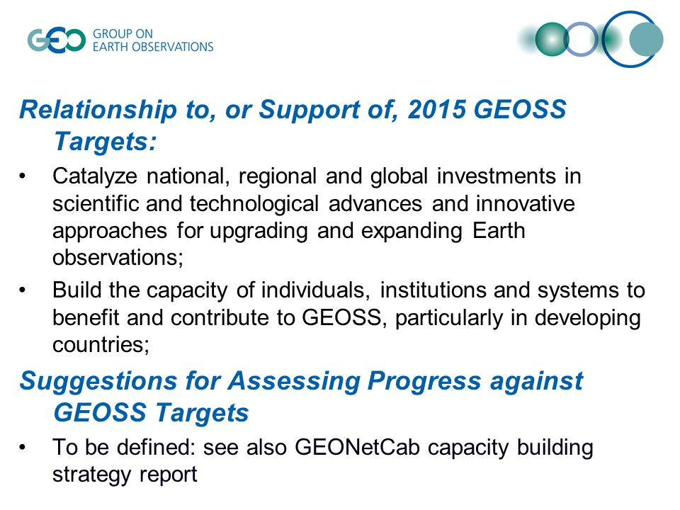 Relationship to, or Support of, 2015 GEOSS Targets: Catalyze national, regional and global investments in scientific and technological advances and innovative approaches for upgrading and expanding Earth observations; Build the capacity of individuals, institutions and systems to benefit and contribute to GEOSS, particularly in developing countries; Suggestions for Assessing Progress against GEOSS Targets To be defined: see also GEONetCab capacity building strategy report