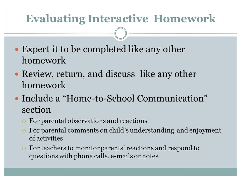Evaluating Interactive Homework Expect it to be completed like any other homework Review, return, and discuss like any other homework Include a Home-to-School Communication section  For parental observations and reactions  For parental comments on child's understanding and enjoyment of activities  For teachers to monitor parents' reactions and respond to questions with phone calls,  s or notes