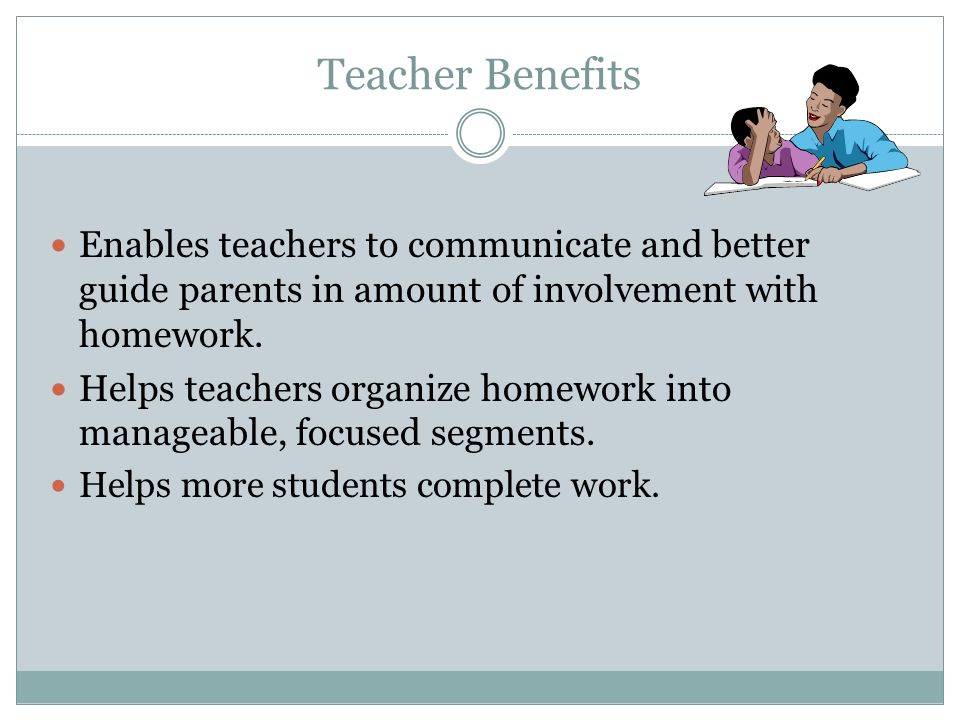 Teacher Benefits Enables teachers to communicate and better guide parents in amount of involvement with homework.