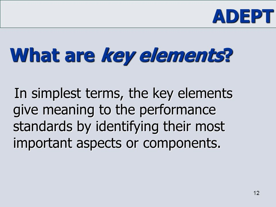 ADEPT 12 What are key elements? In simplest terms, the key elements give meaning to the performance standards by identifying their most important aspe