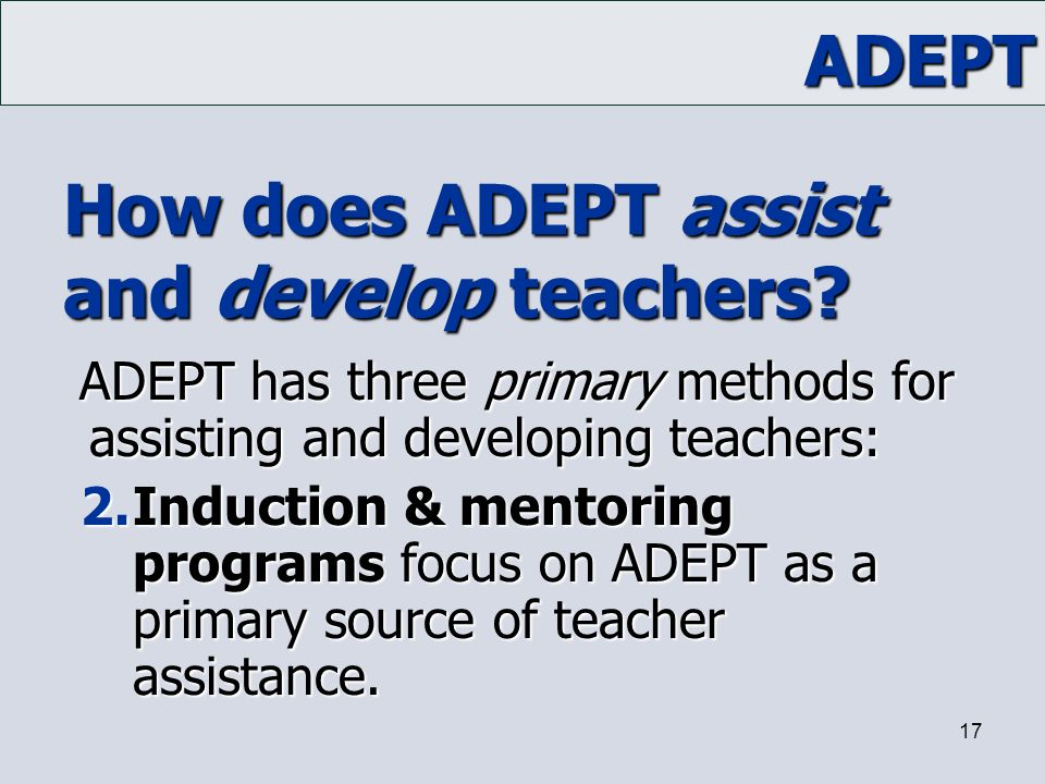 ADEPT 17 How does ADEPT assist and develop teachers? ADEPT has three primary methods for assisting and developing teachers: 2.Induction & mentoring pr