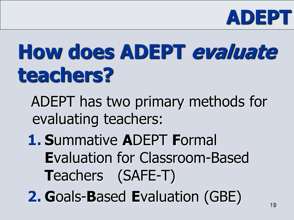 ADEPT 19 How does ADEPT evaluate teachers? ADEPT has two primary methods for evaluating teachers: 1.Summative ADEPT Formal Evaluation for Classroom-Ba