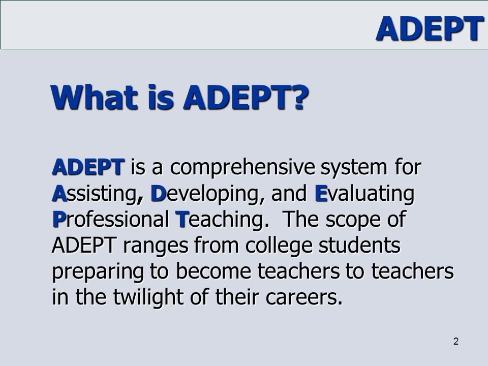 ADEPT 2 What is ADEPT? ADEPT is a comprehensive system for Assisting, Developing, and Evaluating Professional Teaching. The scope of ADEPT ranges from