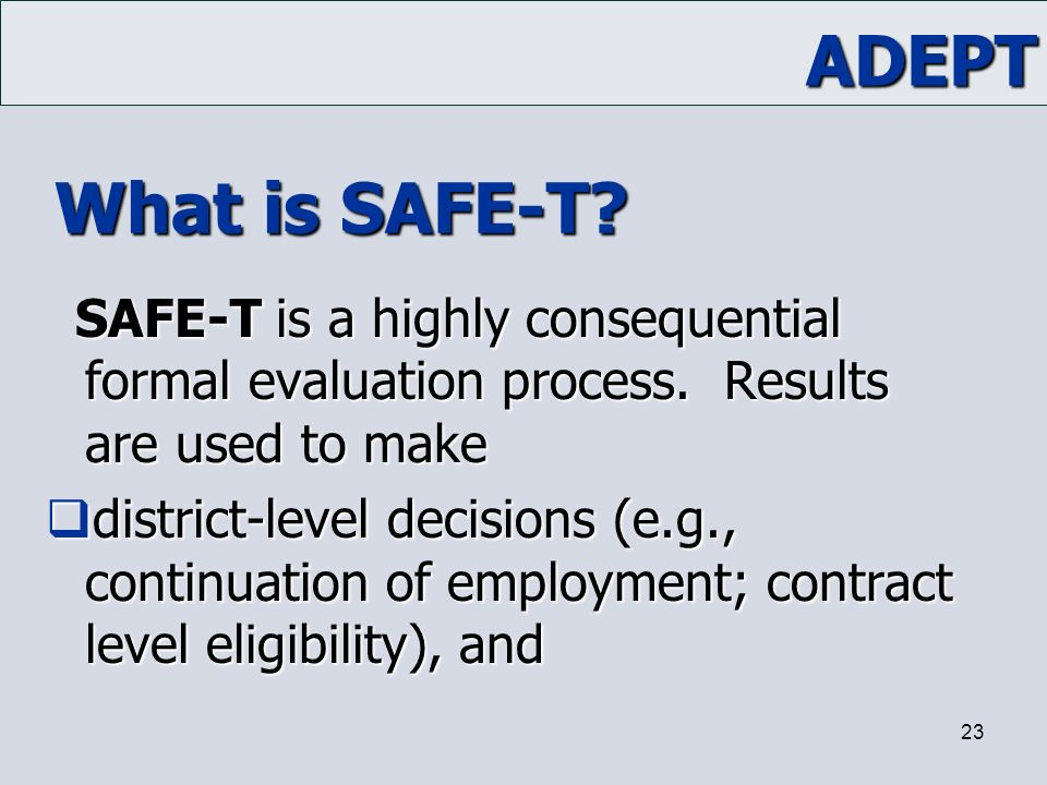 ADEPT 23 What is SAFE-T? SAFE-T is a highly consequential formal evaluation process. Results are used to make  district-level decisions (e.g., contin