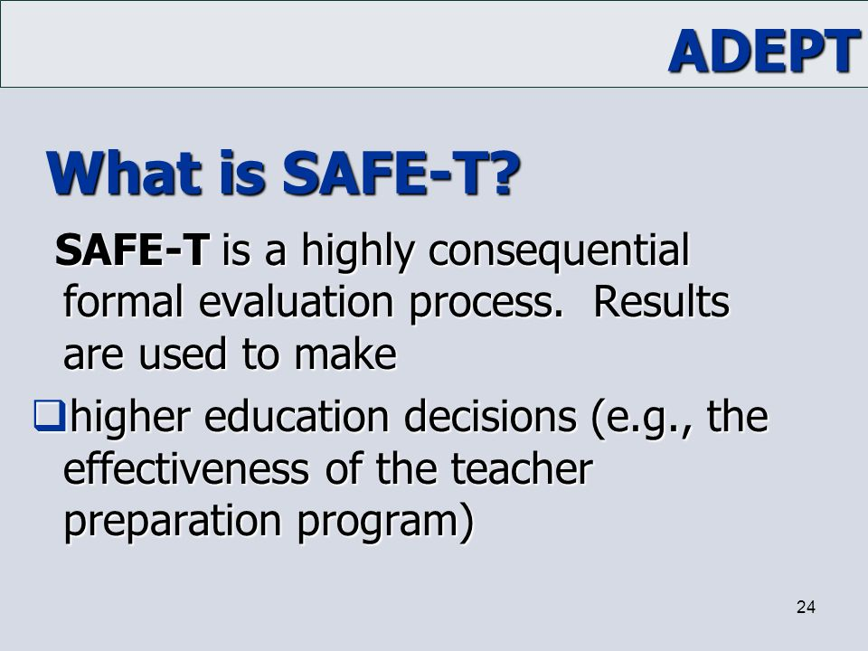 ADEPT 24 What is SAFE-T? SAFE-T is a highly consequential formal evaluation process. Results are used to make  higher education decisions (e.g., the