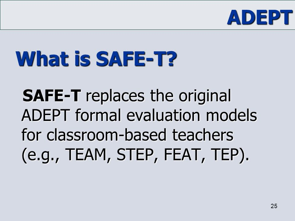 ADEPT 25 What is SAFE-T? SAFE-T replaces the original ADEPT formal evaluation models for classroom-based teachers (e.g., TEAM, STEP, FEAT, TEP).