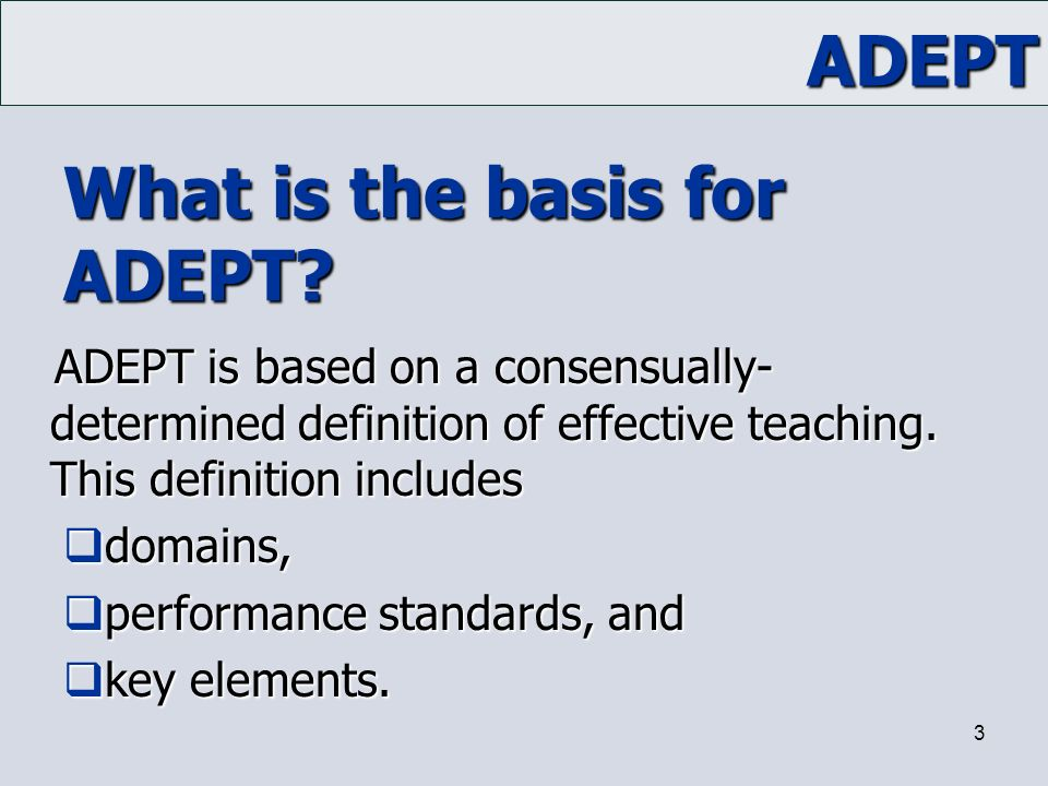 ADEPT 3 What is the basis for ADEPT? ADEPT is based on a consensually- determined definition of effective teaching. This definition includes  domains