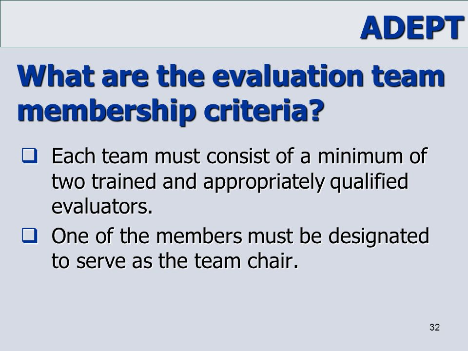 ADEPT 32 What are the evaluation team membership criteria?  Each team must consist of a minimum of two trained and appropriately qualified evaluators