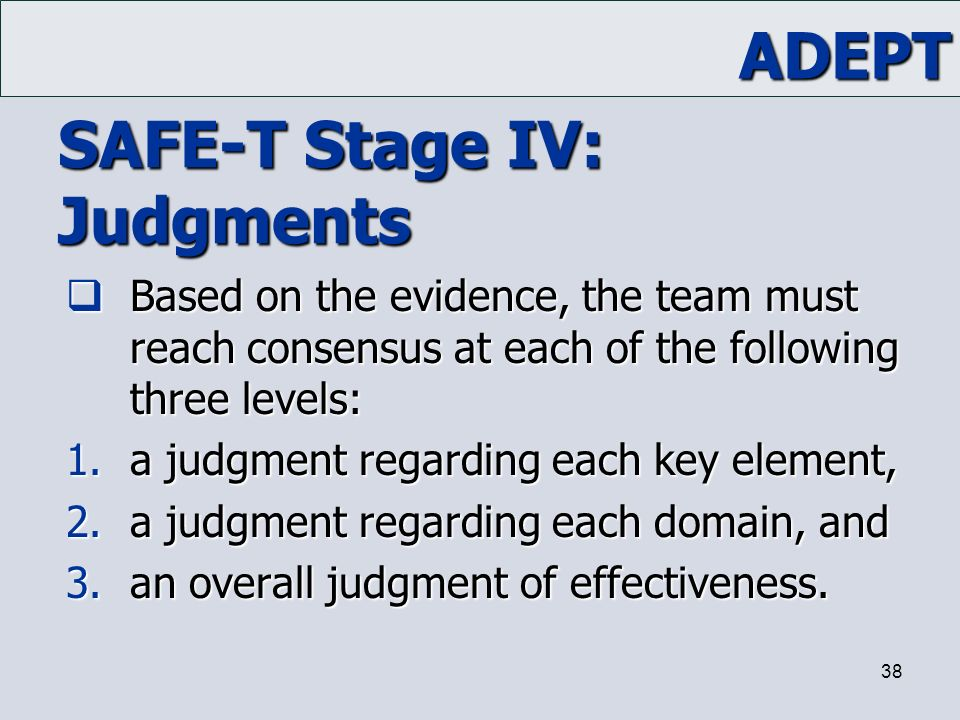 ADEPT 38 SAFE-T Stage IV: Judgments  Based on the evidence, the team must reach consensus at each of the following three levels: 1.a judgment regardi