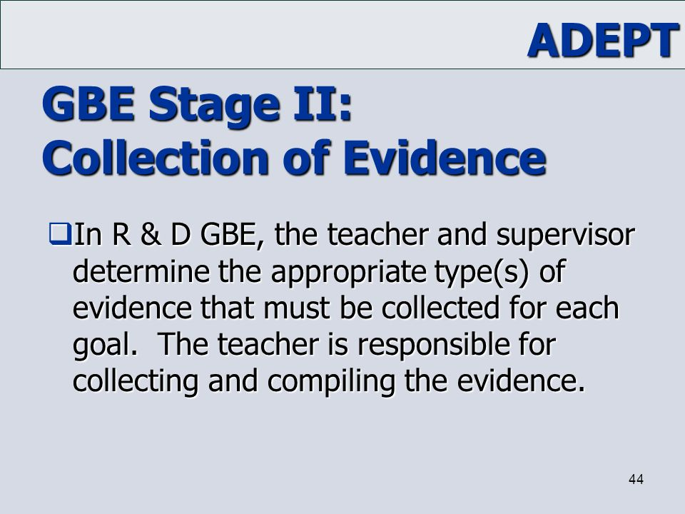 ADEPT 44 GBE Stage II: Collection of Evidence  In R & D GBE, the teacher and supervisor determine the appropriate type(s) of evidence that must be co