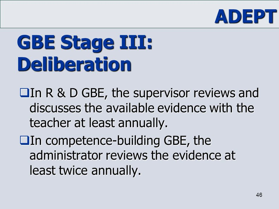 ADEPT 46 GBE Stage III: Deliberation  In R & D GBE, the supervisor reviews and discusses the available evidence with the teacher at least annually. 