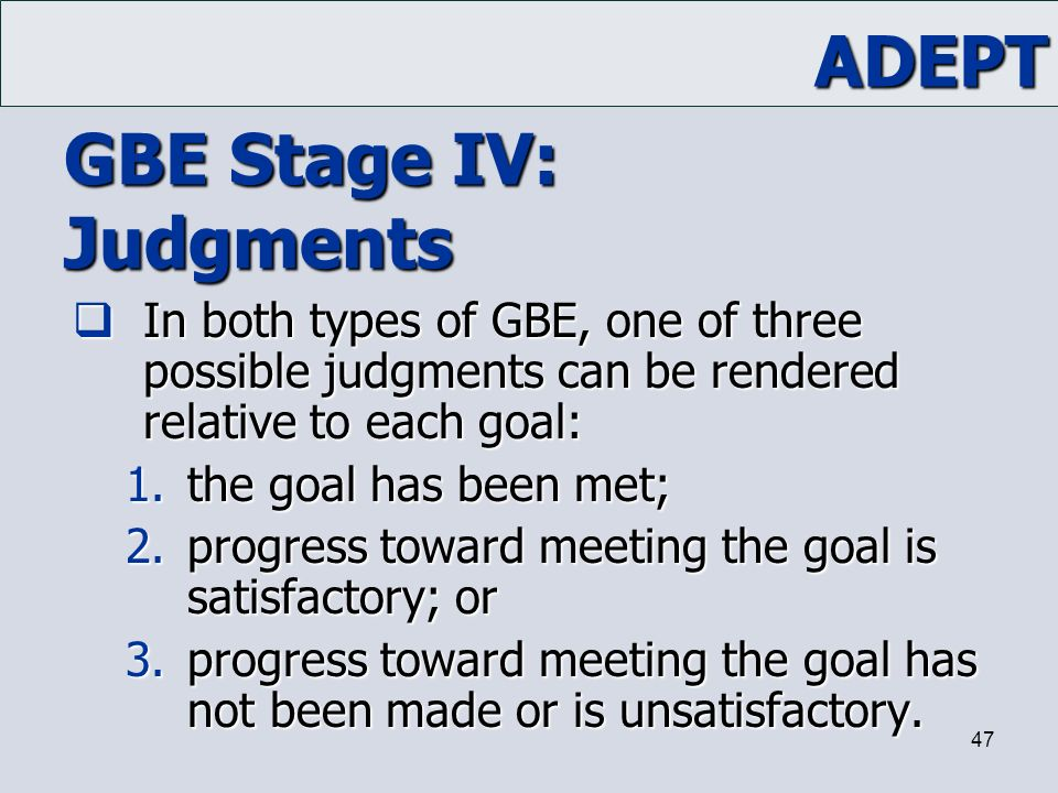 ADEPT 47 GBE Stage IV: Judgments  In both types of GBE, one of three possible judgments can be rendered relative to each goal: 1.the goal has been me