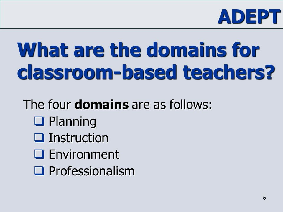 ADEPT 5 What are the domains for classroom-based teachers? The four domains are as follows: The four domains are as follows:  Planning  Instruction