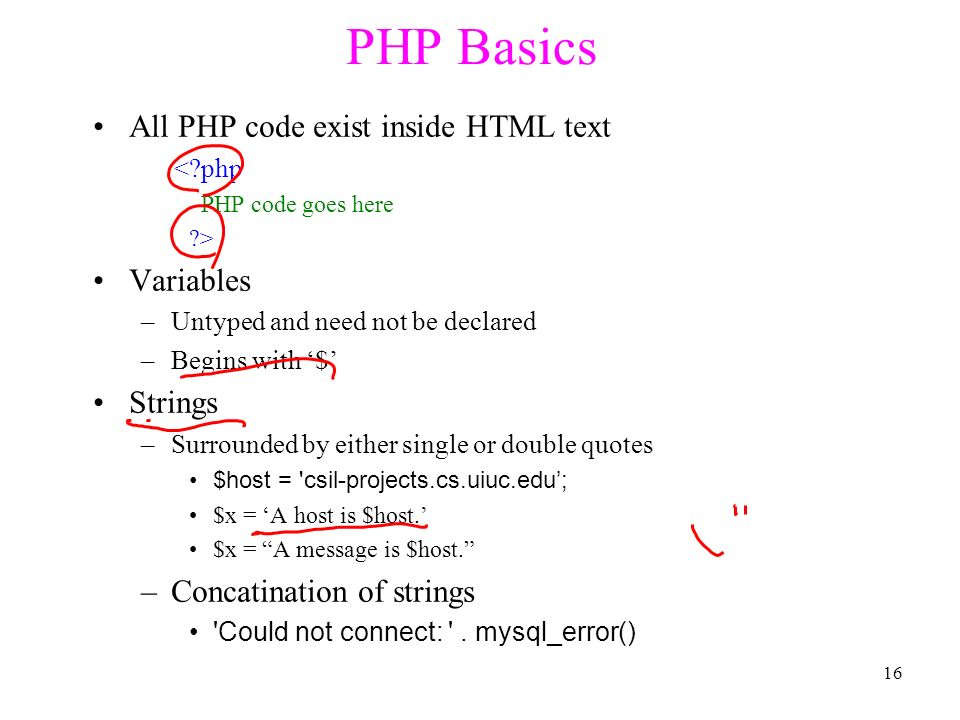 PHP Basics All PHP code exist inside HTML text < php PHP code goes here > Variables – Untyped and need not be declared – Begins with '$' Strings – Surrounded by either single or double quotes $host = csil-projects.cs.uiuc.edu'; $x = 'A host is $host.' $x = A message is $host. – Concatination of strings Could not connect: .