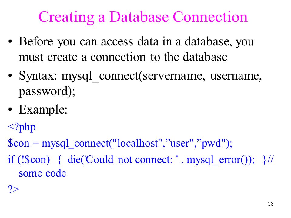 Creating a Database Connection Before you can access data in a database, you must create a connection to the database Syntax: mysql_connect(servername, username, password); Example: < php $con = mysql_connect( localhost , user , pwd ); if (!$con) { die( Could not connect: .