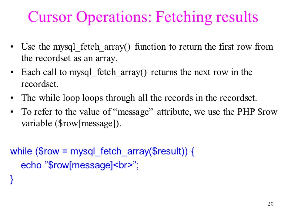 Cursor Operations: Fetching results Use the mysql_fetch_array() function to return the first row from the recordset as an array.