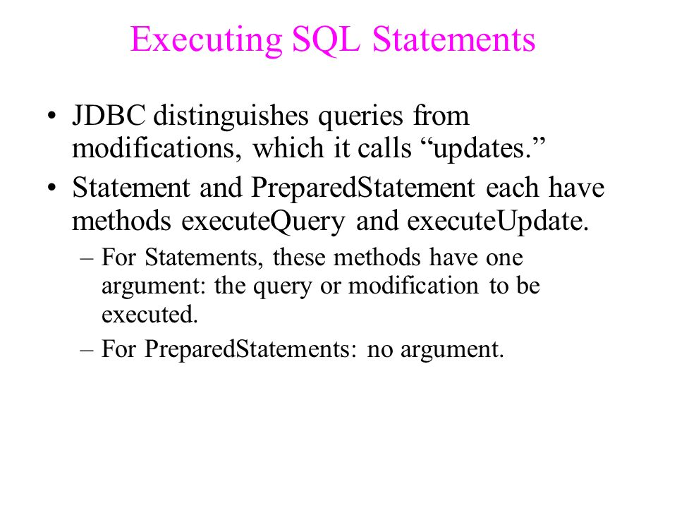 Executing SQL Statements JDBC distinguishes queries from modifications, which it calls updates. Statement and PreparedStatement each have methods executeQuery and executeUpdate.