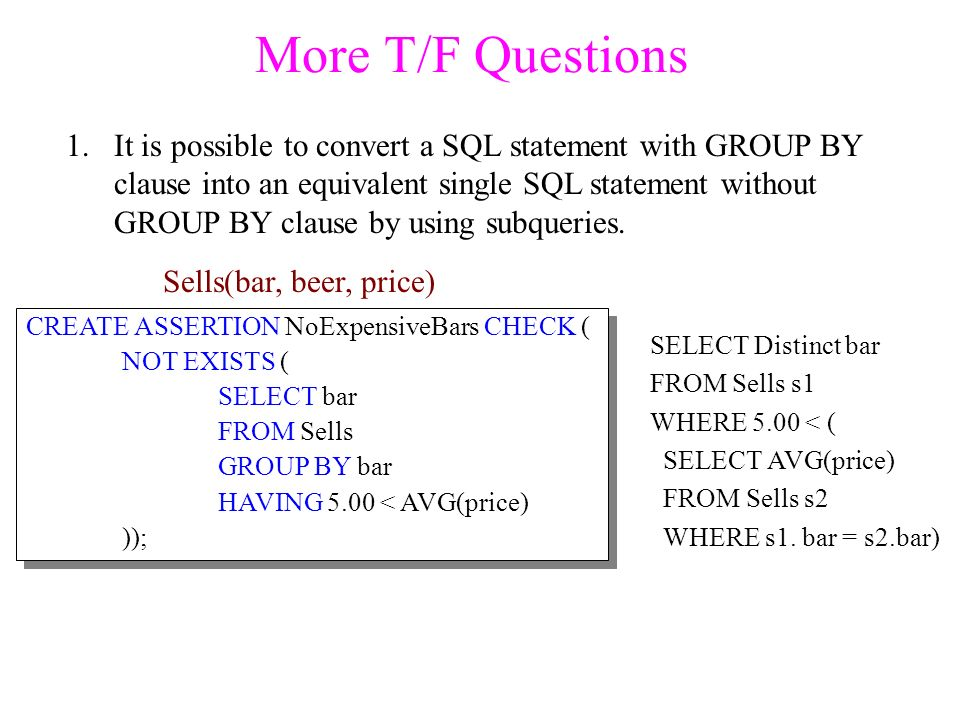 More T/F Questions 1.It is possible to convert a SQL statement with GROUP BY clause into an equivalent single SQL statement without GROUP BY clause by using subqueries.