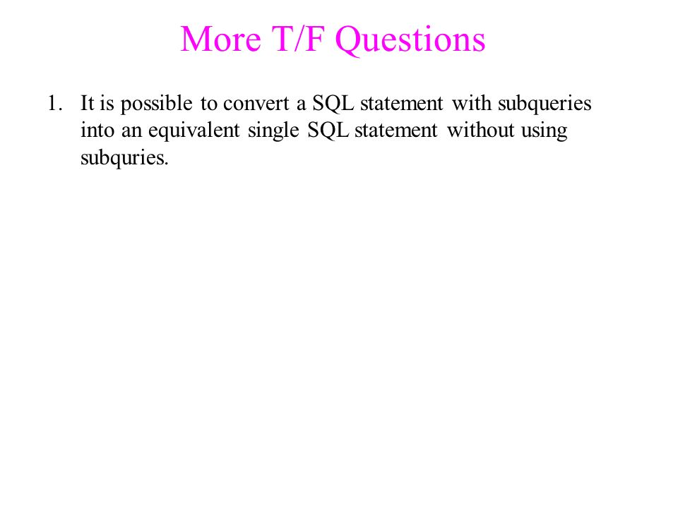 More T/F Questions 1.It is possible to convert a SQL statement with subqueries into an equivalent single SQL statement without using subquries.